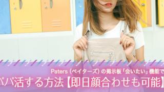 Paters(ペイターズ)の掲示板「会いたい」機能でパパ活する方法【即日顔合わせも可能】